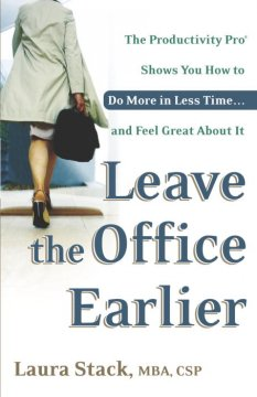 Leave the office earlier : the productivity pro shows you how to do more in less time-- and feel great about it cover