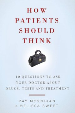 how patients should think :10 questions to ask your doctor about drugs, tests, and treatment cover