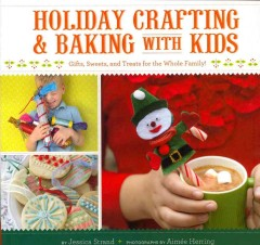 Holiday crafting and baking with kids : gifts, sweets and treats for the whole family!