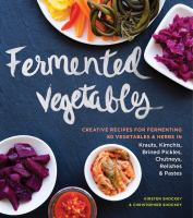 Fermented vegetables : creative recipes for fermenting 64 vegetables & herbs in krauts, kimchis, brined pickles, chutneys, relishes & pastes