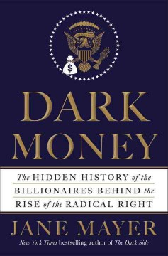 Dark money : the hidden history of the billionaires behind the rise of the radical right cover