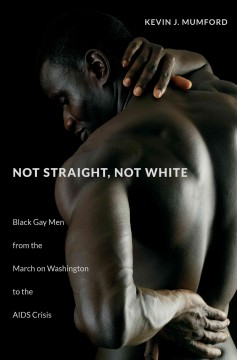Not straight, not white : black gay men from the march on Washington to the AIDS crisis cover
