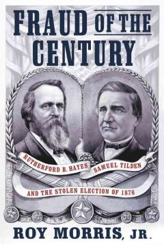 Fraud of the century : Rutherford B. Hayes, Samuel Tilden, and the stolen election of 1876 cover