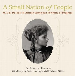 A Small nation of people : W.E.B. Du Bois and African American portraits of progress